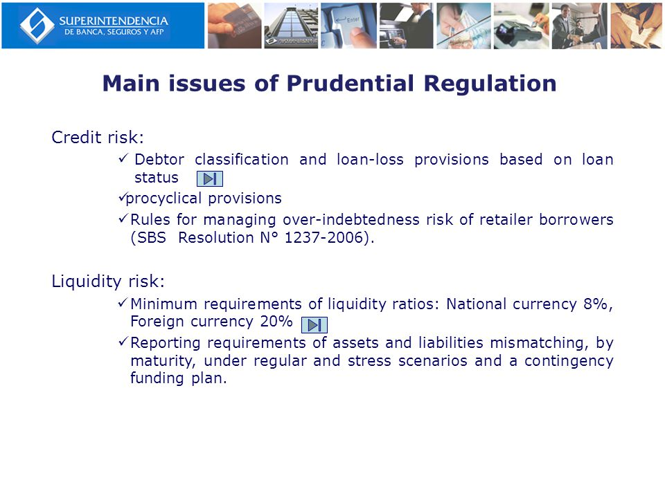 Main issues of Prudential Regulation Credit risk: Debtor classification and loan-loss provisions based on loan status procyclical provisions Rules for managing over-indebtedness risk of retailer borrowers (SBS Resolution N° 1237-2006).