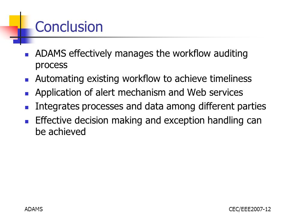 ADAMSCEC/EEE2007-12 Conclusion ADAMS effectively manages the workflow auditing process Automating existing workflow to achieve timeliness Application of alert mechanism and Web services Integrates processes and data among different parties Effective decision making and exception handling can be achieved