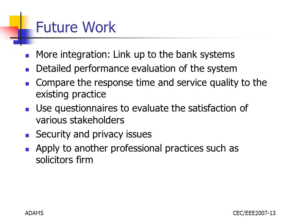 ADAMSCEC/EEE2007-13 Future Work More integration: Link up to the bank systems Detailed performance evaluation of the system Compare the response time and service quality to the existing practice Use questionnaires to evaluate the satisfaction of various stakeholders Security and privacy issues Apply to another professional practices such as solicitors firm