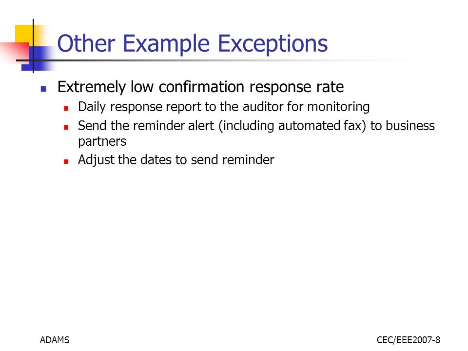 ADAMSCEC/EEE2007-8 Other Example Exceptions Extremely low confirmation response rate Daily response report to the auditor for monitoring Send the reminder alert (including automated fax) to business partners Adjust the dates to send reminder