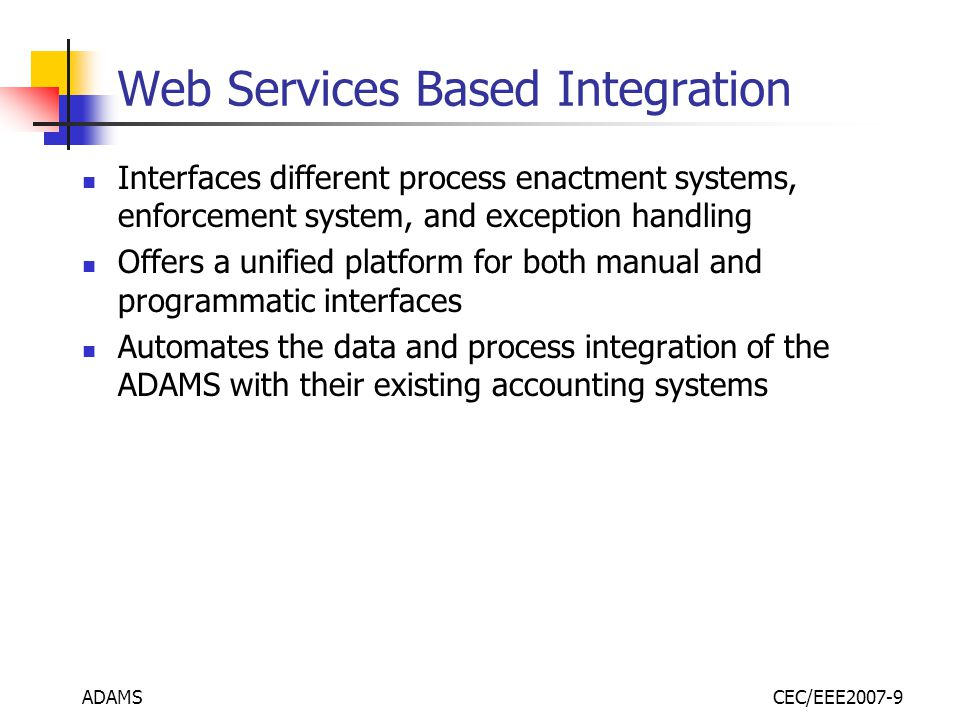 ADAMSCEC/EEE2007-9 Web Services Based Integration Interfaces different process enactment systems, enforcement system, and exception handling Offers a unified platform for both manual and programmatic interfaces Automates the data and process integration of the ADAMS with their existing accounting systems