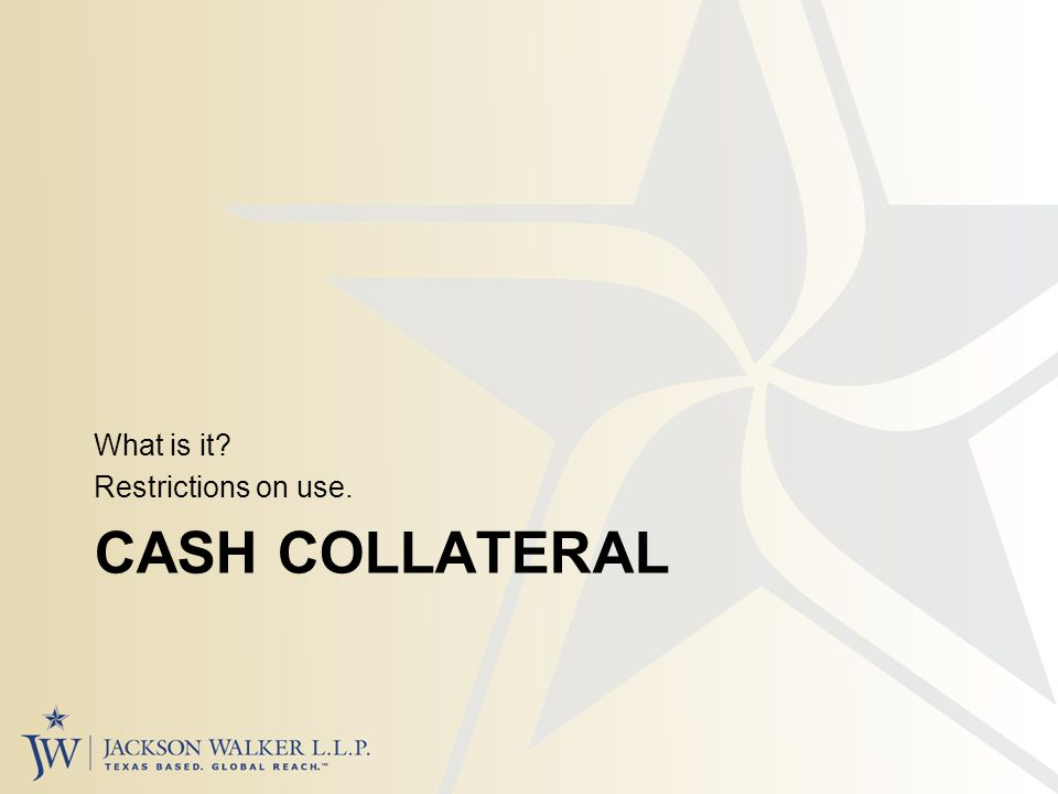 CASH COLLATERAL What is it Restrictions on use.