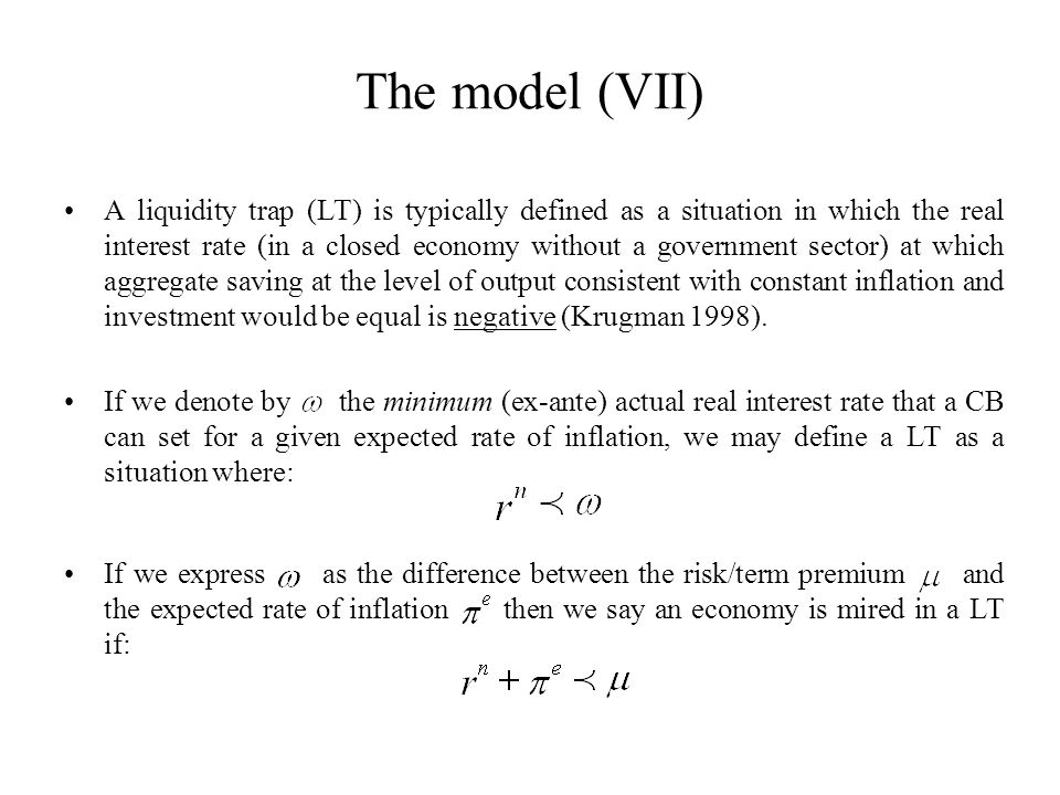 The model (VII) A liquidity trap (LT) is typically defined as a situation in which the real interest rate (in a closed economy without a government sector) at which aggregate saving at the level of output consistent with constant inflation and investment would be equal is negative (Krugman 1998).