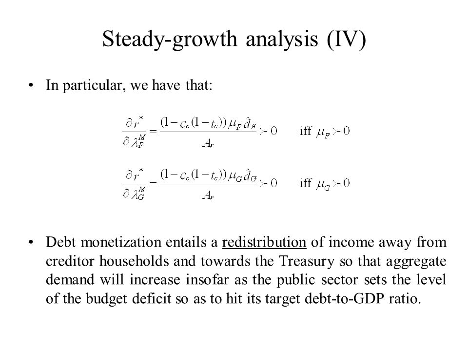 Steady-growth analysis (IV) In particular, we have that: Debt monetization entails a redistribution of income away from creditor households and towards the Treasury so that aggregate demand will increase insofar as the public sector sets the level of the budget deficit so as to hit its target debt-to-GDP ratio.