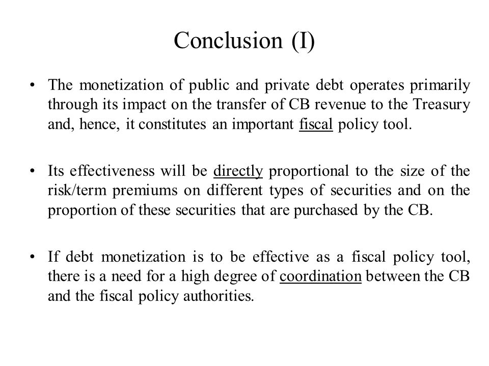 Conclusion (I) The monetization of public and private debt operates primarily through its impact on the transfer of CB revenue to the Treasury and, hence, it constitutes an important fiscal policy tool.