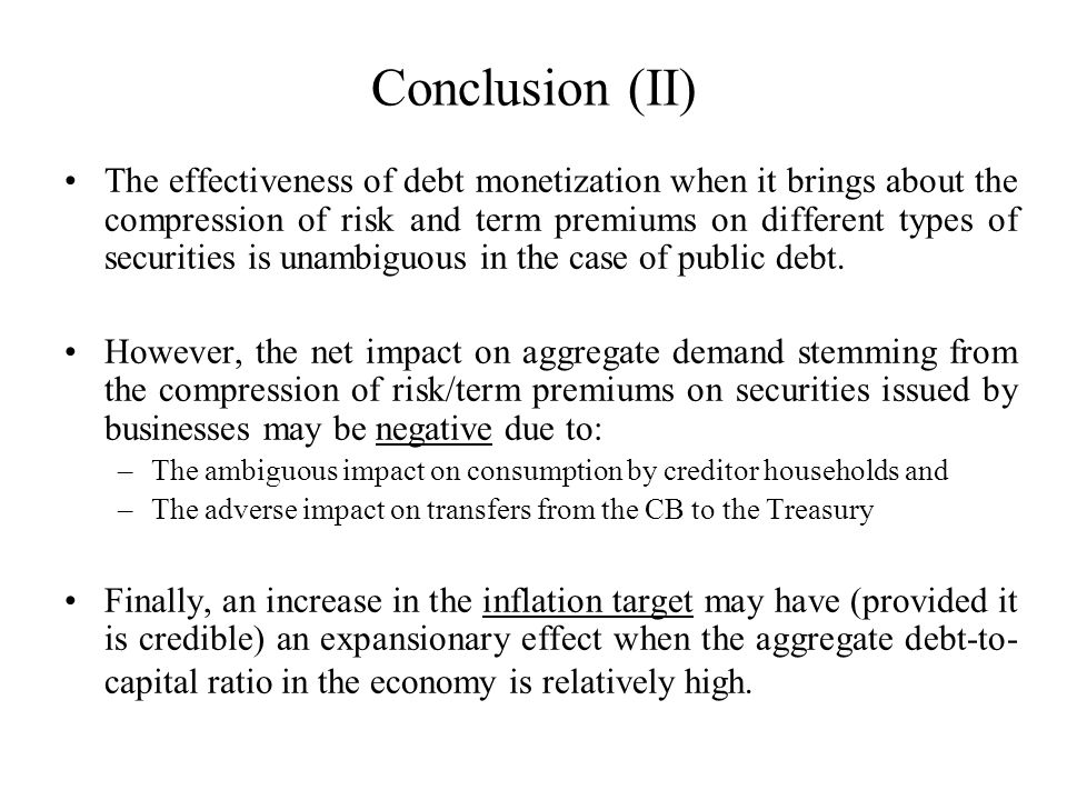 Conclusion (II) The effectiveness of debt monetization when it brings about the compression of risk and term premiums on different types of securities is unambiguous in the case of public debt.