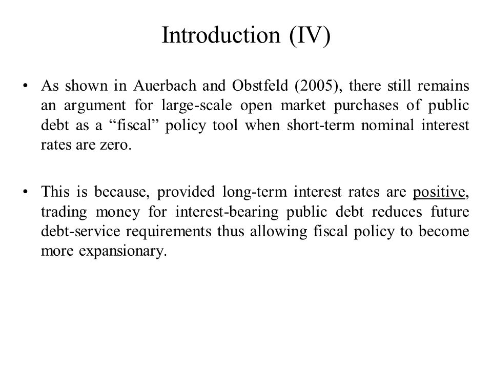 Introduction (IV) As shown in Auerbach and Obstfeld (2005), there still remains an argument for large-scale open market purchases of public debt as a fiscal policy tool when short-term nominal interest rates are zero.