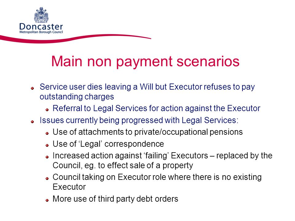 Main non payment scenarios Service user dies leaving a Will but Executor refuses to pay outstanding charges Referral to Legal Services for action agai