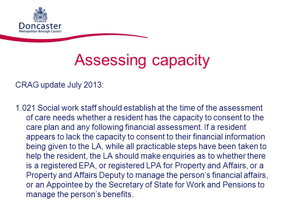 Assessing capacity CRAG update July 2013: 1.021 Social work staff should establish at the time of the assessment of care needs whether a resident has