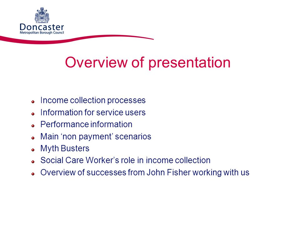 Overview of presentation Income collection processes Information for service users Performance information Main 'non payment' scenarios Myth Busters S