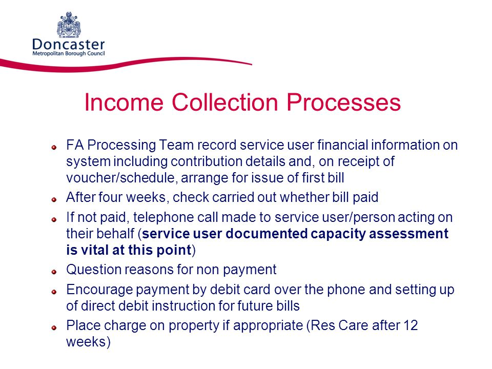 Income Collection Processes Establish progress with 3rd party applications for deputyship, etc Solicitors details if applicable Proof of application Refer to SAPAT for support if required Agree timescales for application outcome and date payment can be expected – confirmed in writing Refer to FA VO in first instance, or Social Care Worker (if particularly sensitive case, family dynamics, or possible safeguarding issues) Liaise with SAPAT if Corporate Appointee/nomination of Corporate Bank Account procedures applied Individual Debtor Action Plan created with agreed actions and timescales
