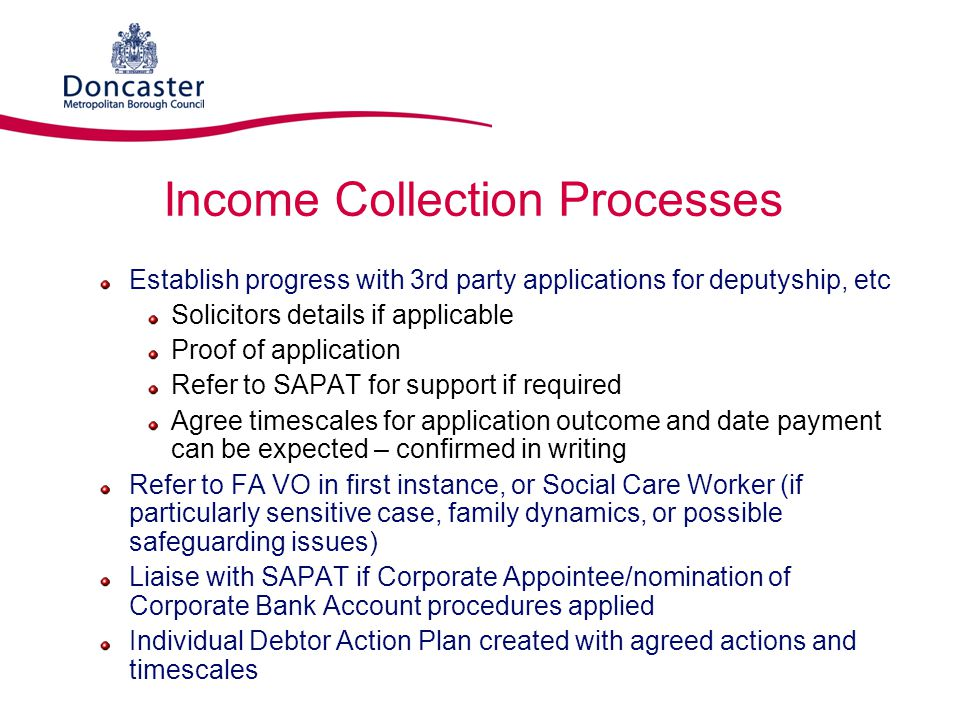 Income Collection Processes Establish progress with 3rd party applications for deputyship, etc Solicitors details if applicable Proof of application R