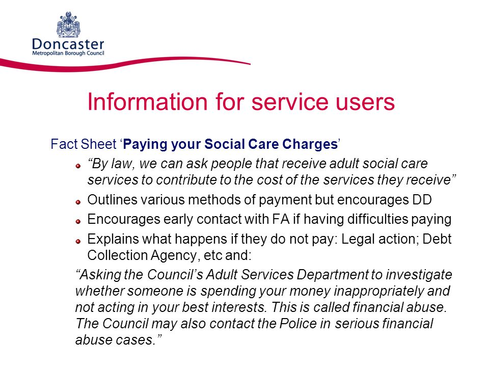 """Information for service users Fact Sheet 'Paying your Social Care Charges' """"By law, we can ask people that receive adult social care services to contr"""