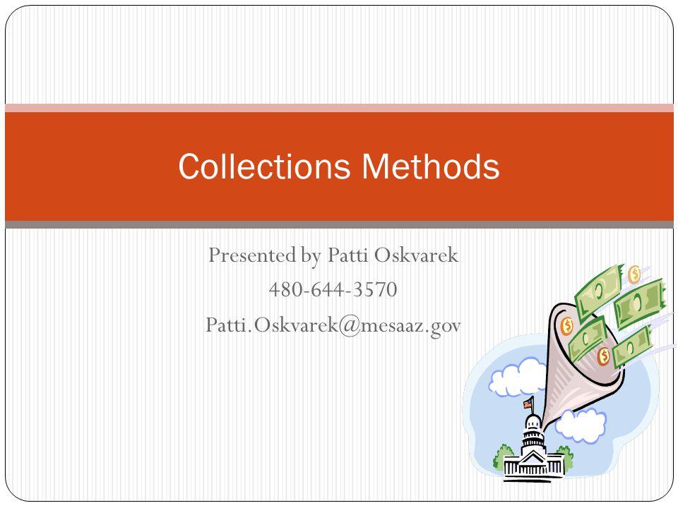 Presented by Patti Oskvarek 480-644-3570 Patti.Oskvarek@mesaaz.gov Collections Methods