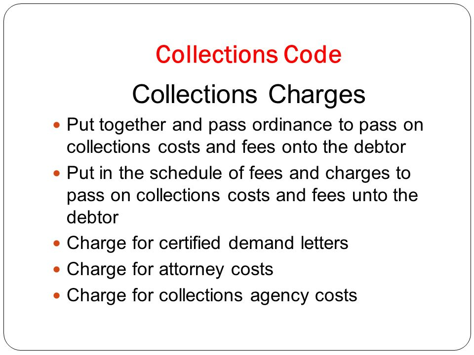 Collections Code Collections Charges Put together and pass ordinance to pass on collections costs and fees onto the debtor Put in the schedule of fees and charges to pass on collections costs and fees unto the debtor Charge for certified demand letters Charge for attorney costs Charge for collections agency costs