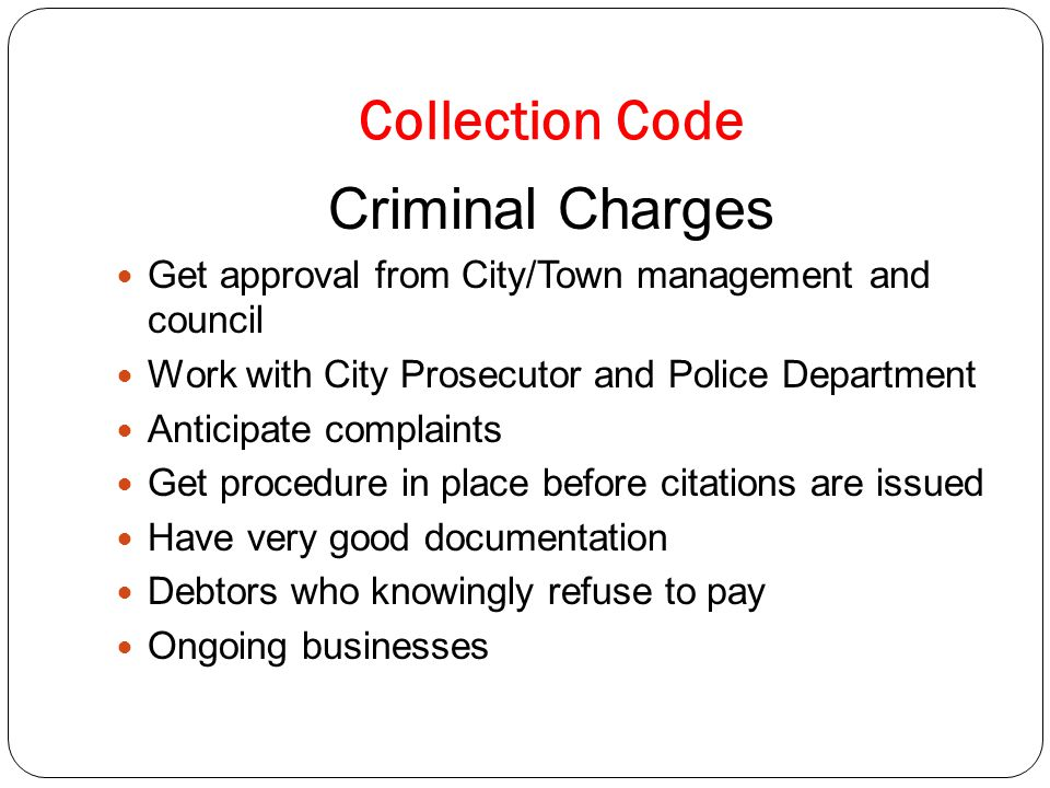 Collection Code Criminal Charges Get approval from City/Town management and council Work with City Prosecutor and Police Department Anticipate complaints Get procedure in place before citations are issued Have very good documentation Debtors who knowingly refuse to pay Ongoing businesses