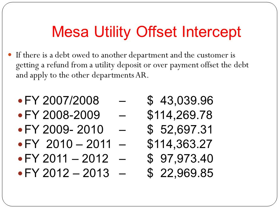 Mesa Utility Offset Intercept If there is a debt owed to another department and the customer is getting a refund from a utility deposit or over payment offset the debt and apply to the other departments AR.
