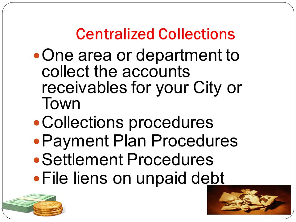 Centralized Collections One area or department to collect the accounts receivables for your City or Town Collections procedures Payment Plan Procedures Settlement Procedures File liens on unpaid debt