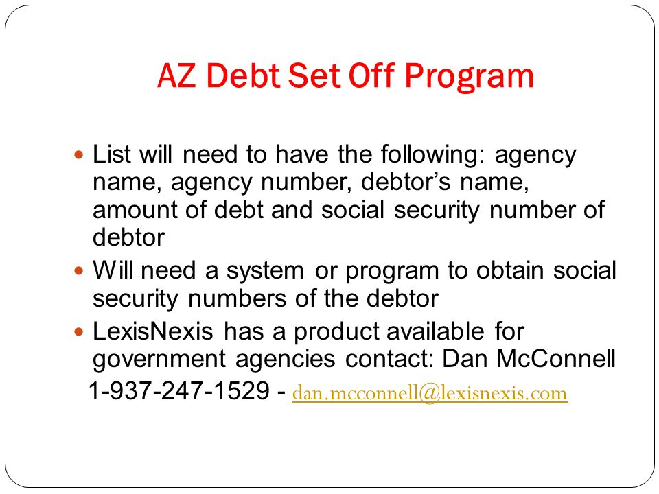 AZ Debt Set Off Program List will need to have the following: agency name, agency number, debtor's name, amount of debt and social security number of debtor Will need a system or program to obtain social security numbers of the debtor LexisNexis has a product available for government agencies contact: Dan McConnell 1-937-247-1529 - dan.mcconnell@lexisnexis.com dan.mcconnell@lexisnexis.com