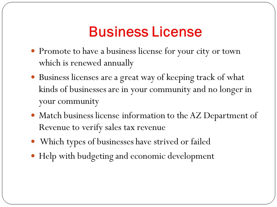 Business License Promote to have a business license for your city or town which is renewed annually Business licenses are a great way of keeping track of what kinds of businesses are in your community and no longer in your community Match business license information to the AZ Department of Revenue to verify sales tax revenue Which types of businesses have strived or failed Help with budgeting and economic development