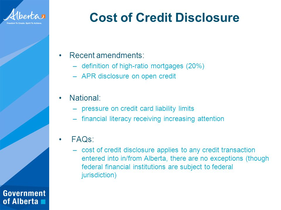 Cost of Credit Disclosure Recent amendments: –definition of high-ratio mortgages (20%) –APR disclosure on open credit National: –pressure on credit card liability limits –financial literacy receiving increasing attention FAQs: –cost of credit disclosure applies to any credit transaction entered into in/from Alberta, there are no exceptions (though federal financial institutions are subject to federal jurisdiction)