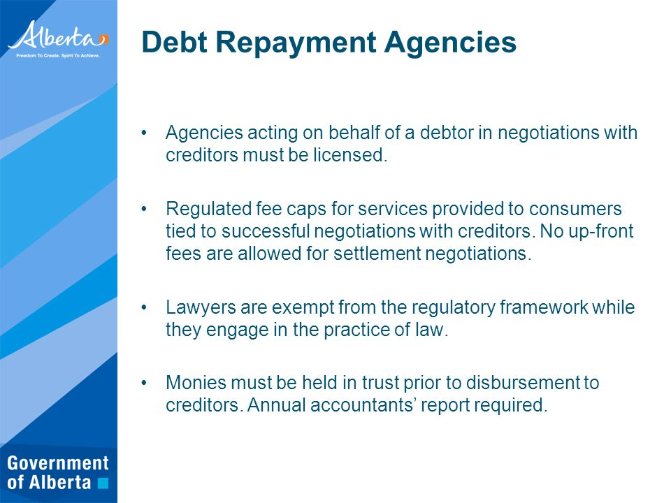 Debt Repayment Agencies Agencies acting on behalf of a debtor in negotiations with creditors must be licensed.