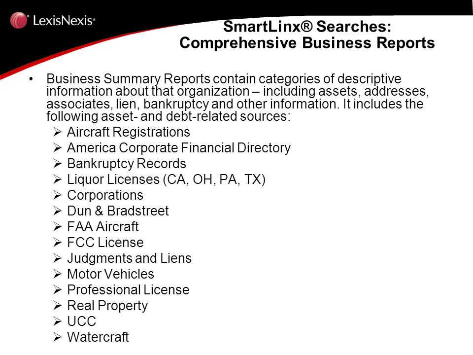 Business Summary Reports contain categories of descriptive information about that organization – including assets, addresses, associates, lien, bankruptcy and other information.
