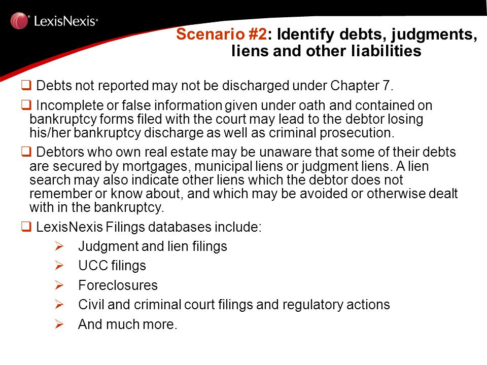 Scenario #2: Identify debts, judgments, liens and other liabilities Scenario #2: Identify debts, judgments, liens and other liabilities  Debts not reported may not be discharged under Chapter 7.