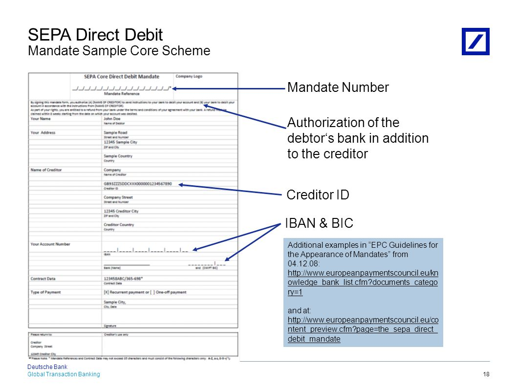 Global Transaction Banking Deutsche Bank 18.04.2015 21:53:002010 DB Blue template 19 IBAN & BIC Authorization of the debtor's bank in addition to the creditor Mandate Number Additional examples in EPC Guidelines for the Appearance of Mandates from 04.12.08: http://www.europeanpaymentscouncil.eu/kn owledge_bank_list.cfm?documents_catego ry=1 and at: http://www.europeanpaymentscouncil.eu/co ntent_preview.cfm?page=the_sepa_direct_ debit_mandate Creditor ID SEPA Direct Debit Mandate Sample B2B Scheme No refund right