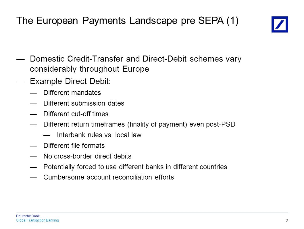 Global Transaction Banking Deutsche Bank —Domestic Credit-Transfer and Direct-Debit schemes vary considerably throughout Europe —Example Direct Debit: 18.04.2015 21:53:002010 DB Blue template 4 The European Payments Landscape pre SEPA (2) Italy (RID) - Due date - Registration of creditor with Central Bank (SIA) - Debtor bank needs the mandate (mandate check) - CBI RID file format Portugal (EDR) - No due date - Creditor ID has to be registered with SIBS - Debtor bank does not need the mandate (no mandate check) - EDR file format Belgium (DOM'80) - No due date - Registration of creditor by DB with CEC/UVC, which assigns a unique creditor ID - Debtor bank needs the mandate (mandate check) - DOM'80 file format Spain (CSB19) - No due date - No registration of the creditor with central bank - Debtor bank does not need the mandate (no mandate check) - CSB19 file format