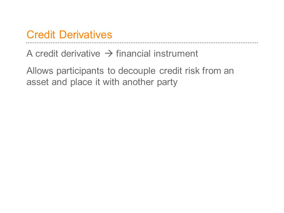 A credit derivative  financial instrument Allows participants to decouple credit risk from an asset and place it with another party