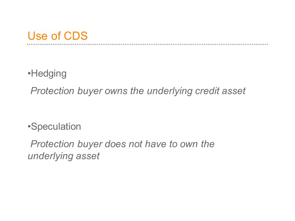 Use of CDS Hedging Protection buyer owns the underlying credit asset Speculation Protection buyer does not have to own the underlying asset