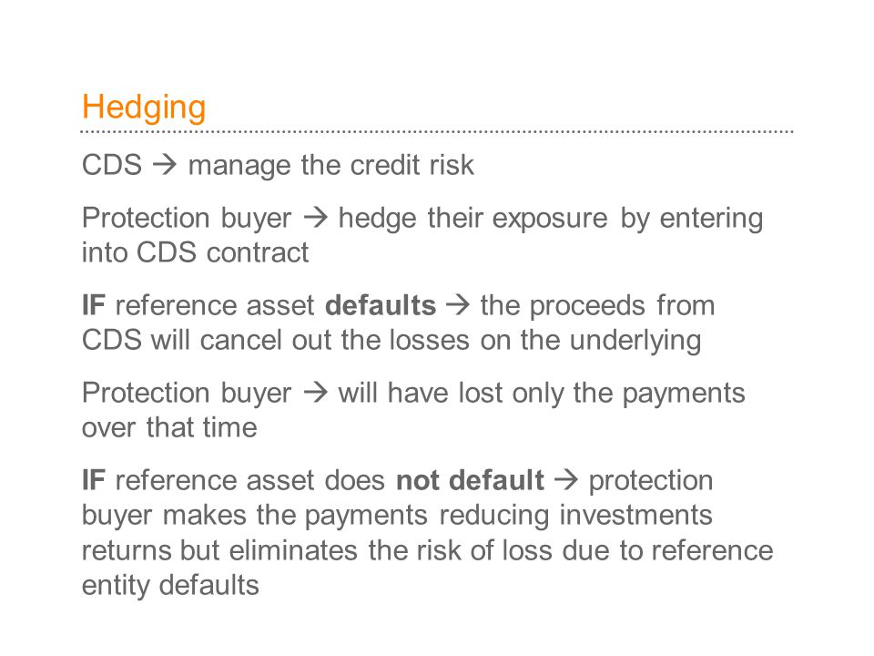 Hedging CDS  manage the credit risk Protection buyer  hedge their exposure by entering into CDS contract IF reference asset defaults  the proceeds from CDS will cancel out the losses on the underlying Protection buyer  will have lost only the payments over that time IF reference asset does not default  protection buyer makes the payments reducing investments returns but eliminates the risk of loss due to reference entity defaults
