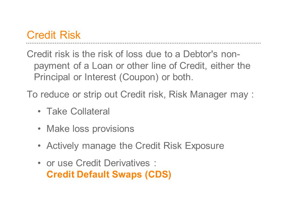 Credit Risk Credit risk is the risk of loss due to a Debtor s non- payment of a Loan or other line of Credit, either the Principal or Interest (Coupon) or both.