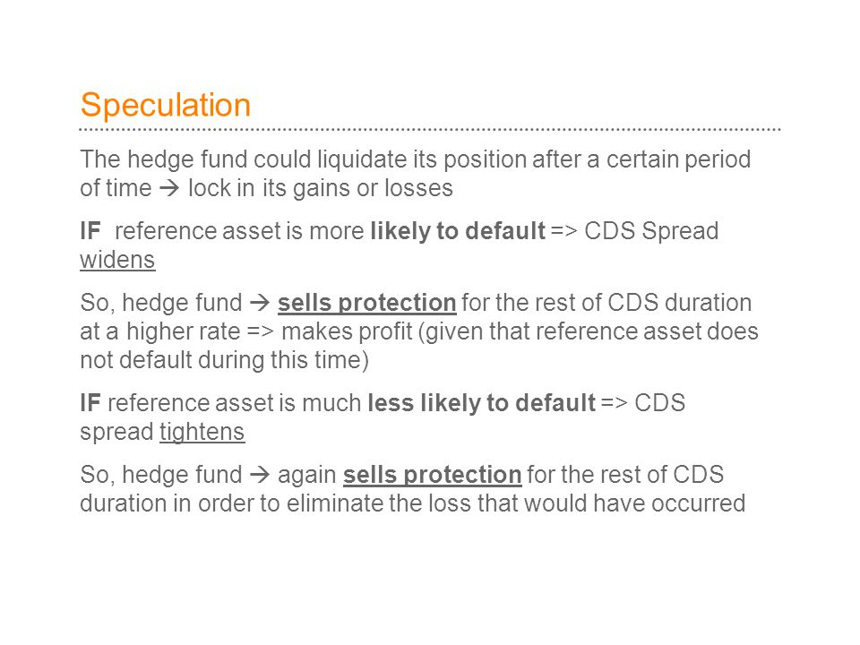 Speculation The hedge fund could liquidate its position after a certain period of time  lock in its gains or losses IF reference asset is more likely to default => CDS Spread widens So, hedge fund  sells protection for the rest of CDS duration at a higher rate => makes profit (given that reference asset does not default during this time) IF reference asset is much less likely to default => CDS spread tightens So, hedge fund  again sells protection for the rest of CDS duration in order to eliminate the loss that would have occurred