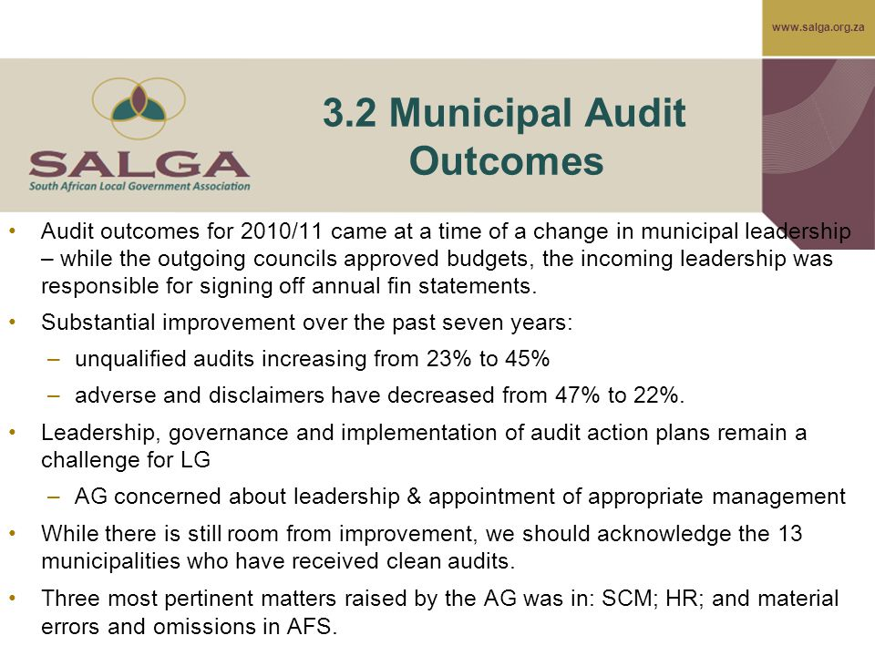 www.salga.org.za 3.2 Municipal Audit Outcomes Audit outcomes for 2010/11 came at a time of a change in municipal leadership – while the outgoing councils approved budgets, the incoming leadership was responsible for signing off annual fin statements.