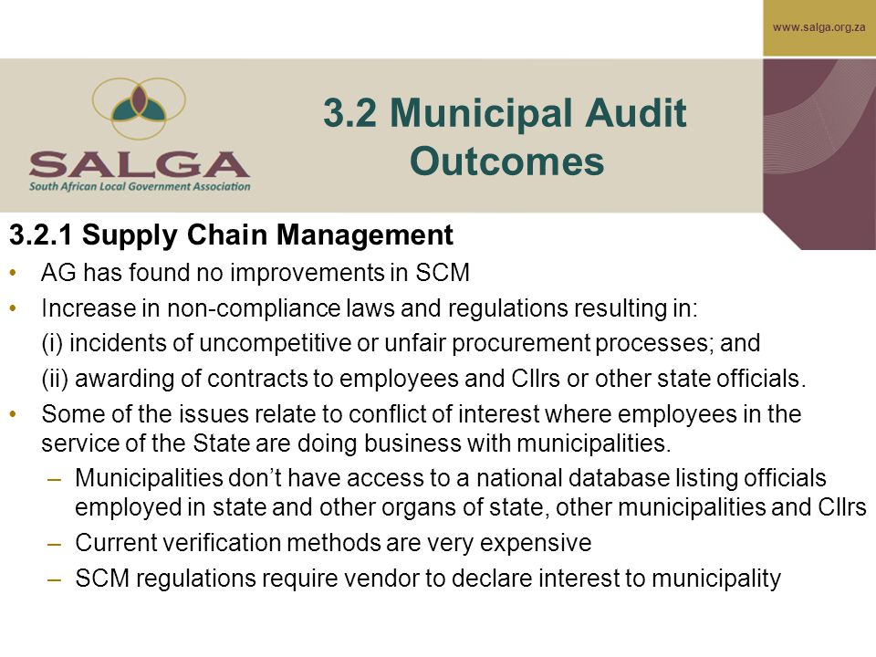 www.salga.org.za 3.2 Municipal Audit Outcomes 3.2.1 Supply Chain Management AG has found no improvements in SCM Increase in non-compliance laws and regulations resulting in: (i) incidents of uncompetitive or unfair procurement processes; and (ii) awarding of contracts to employees and Cllrs or other state officials.