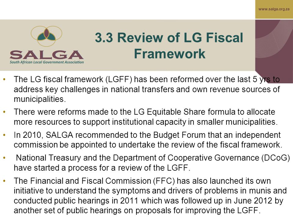 www.salga.org.za 3.3 Review of LG Fiscal Framework The LG fiscal framework (LGFF) has been reformed over the last 5 yrs to address key challenges in n