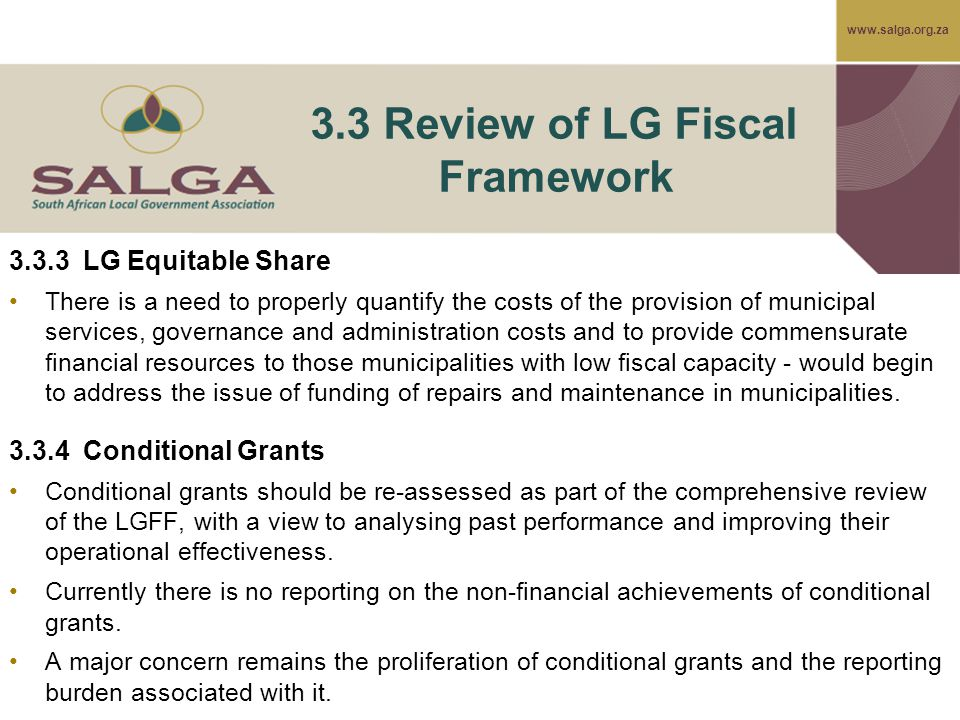 www.salga.org.za 3.3 Review of LG Fiscal Framework 3.3.3 LG Equitable Share There is a need to properly quantify the costs of the provision of municipal services, governance and administration costs and to provide commensurate financial resources to those municipalities with low fiscal capacity - would begin to address the issue of funding of repairs and maintenance in municipalities.