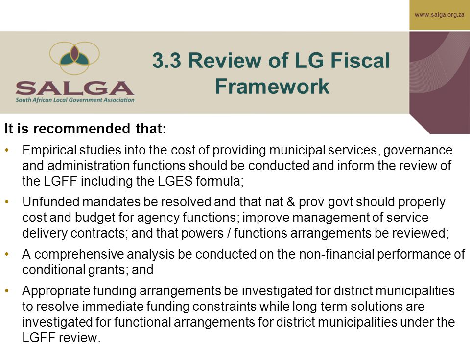 www.salga.org.za 3.3 Review of LG Fiscal Framework It is recommended that: Empirical studies into the cost of providing municipal services, governance