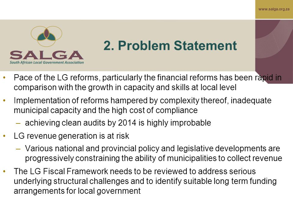 www.salga.org.za 2. Problem Statement Pace of the LG reforms, particularly the financial reforms has been rapid in comparison with the growth in capac