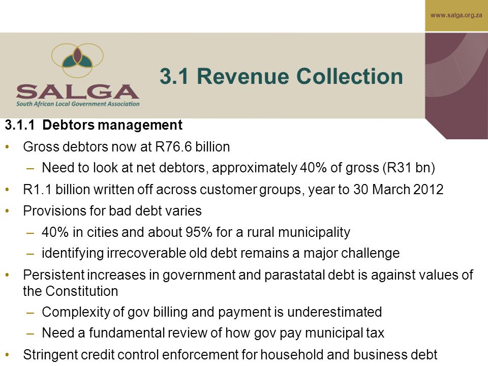 www.salga.org.za 3.1 Revenue Collection 3.1.1 Debtors management Gross debtors now at R76.6 billion –Need to look at net debtors, approximately 40% of