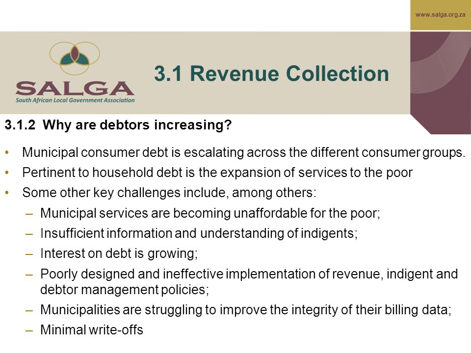 www.salga.org.za 3.1 Revenue Collection 3.1.2 Why are debtors increasing? Municipal consumer debt is escalating across the different consumer groups.