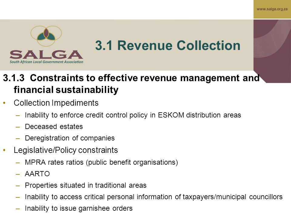 www.salga.org.za 3.1 Revenue Collection 3.1.3 Constraints to effective revenue management and financial sustainability Collection Impediments –Inability to enforce credit control policy in ESKOM distribution areas –Deceased estates –Deregistration of companies Legislative/Policy constraints –MPRA rates ratios (public benefit organisations) –AARTO –Properties situated in traditional areas –Inability to access critical personal information of taxpayers/municipal councillors –Inability to issue garnishee orders