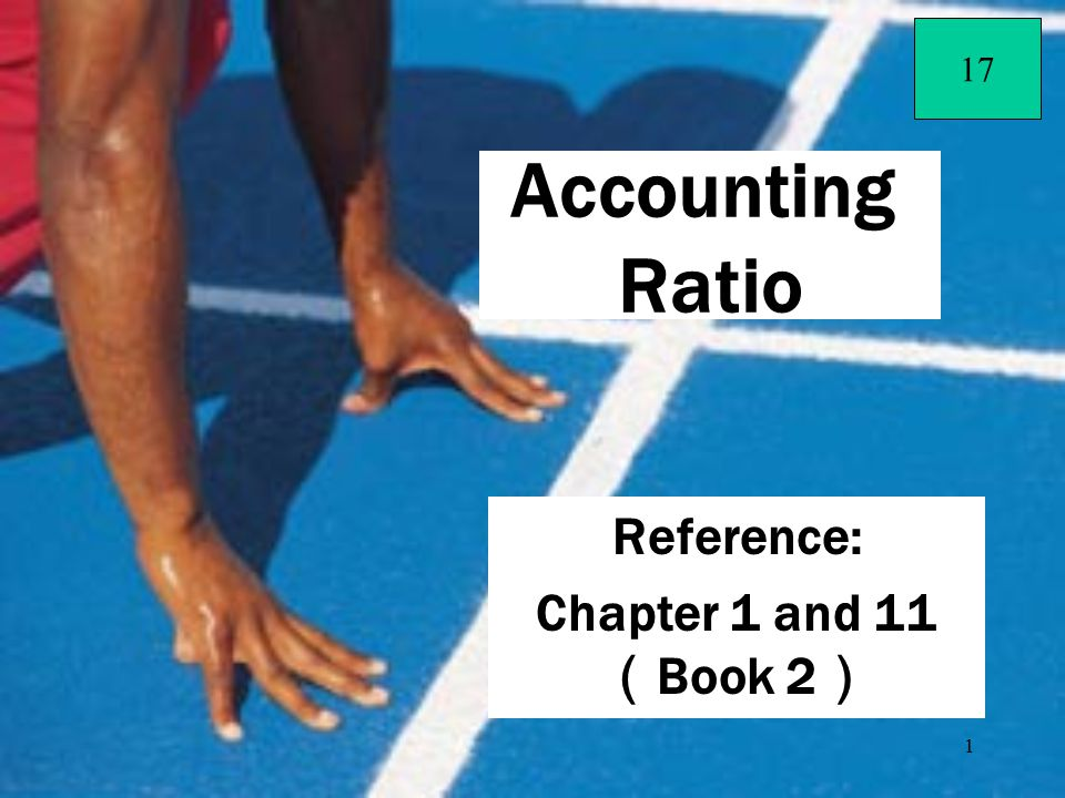 1 Reference: Chapter 1 and 11 ( Book 2 ) Accounting Ratio 17