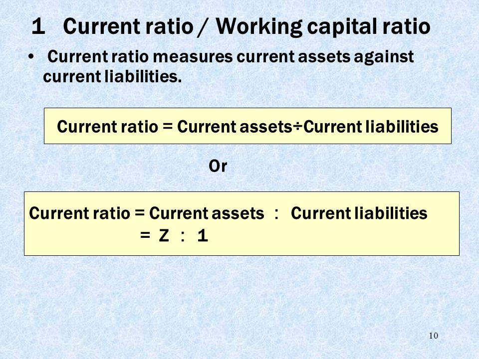 10 Current ratio measures current assets against current liabilities. Current ratio = Current assets÷Current liabilities Current ratio = Current asset