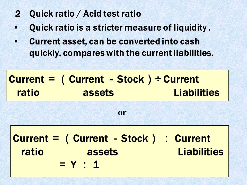 12 2Quick ratio / Acid test ratio Quick ratio is a stricter measure of liquidity. Current asset, can be converted into cash quickly, compares with the