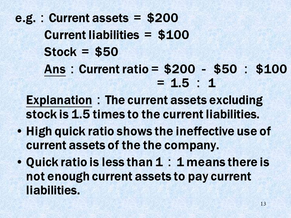 13 e.g. : Current assets = $200 Current liabilities = $100 Stock = $50 Ans : Current ratio = $200 - $50 : $100 = 1.5 : 1 Explanation : The current ass