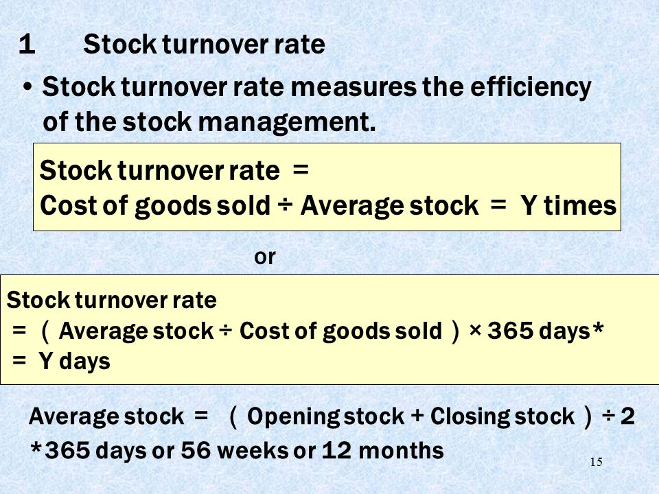 15 1Stock turnover rate Stock turnover rate measures the efficiency of the stock management. Stock turnover rate = Cost of goods sold ÷ Average stock