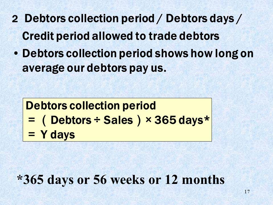 17 2 Debtors collection period / Debtors days / Credit period allowed to trade debtors Debtors collection period shows how long on average our debtors